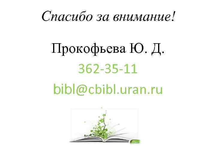 Спасибо за внимание! Прокофьева Ю. Д. 362 -35 -11 bibl@cbibl. uran. ru