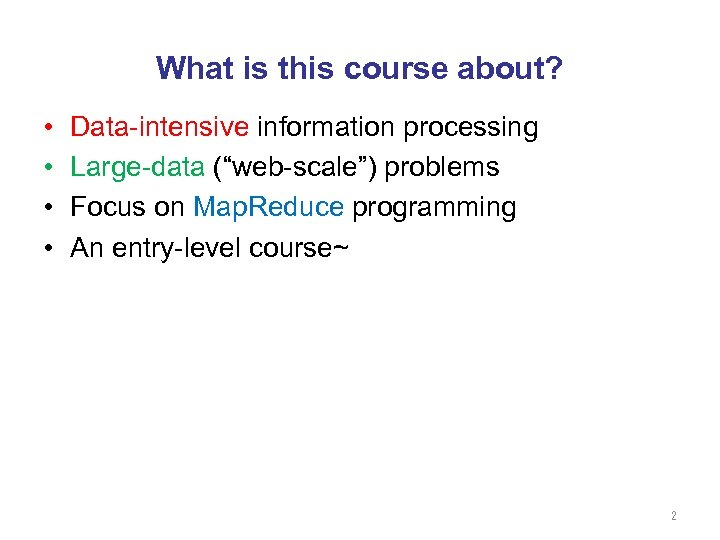 "What is this course about? • • Data-intensive information processing Large-data (""web-scale"") problems Focus"