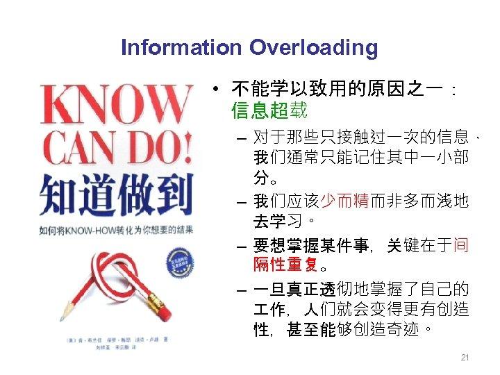 Information Overloading • 不能学以致用的原因之一: 信息超载 – 对于那些只接触过一次的信息, 我们通常只能记住其中一小部 分。 – 我们应该少而精而非多而浅地 去学习。 – 要想掌握某件事,关键在于间