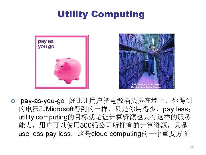 "Utility Computing ¢ ""pay-as-you-go"" 好比让用户把电源插头插在墙上,你得到 的电压和Microsoft得到的一样,只是你用得少,pay less; utility computing的目标就是让计算资源也具有这样的服务 能力,用户可以使用 500强公司所拥有的计算资源,只是 use less pay"