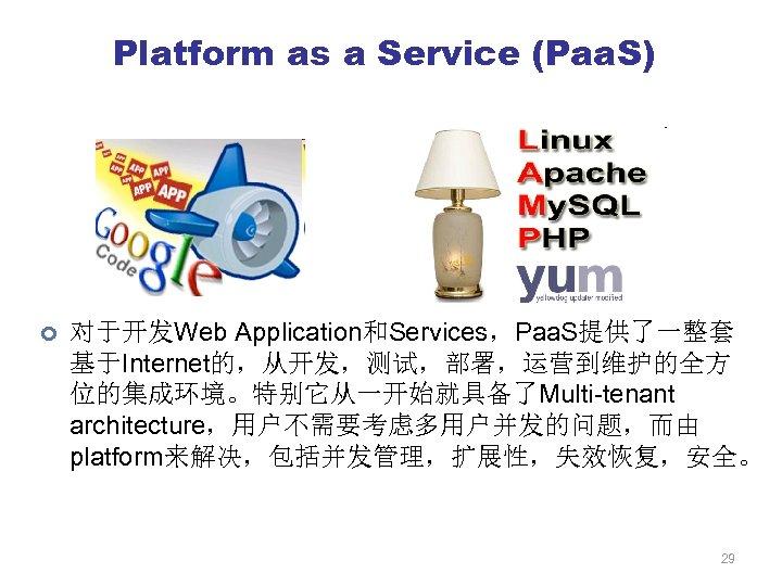 Platform as a Service (Paa. S) ¢ 对于开发Web Application和Services,Paa. S提供了一整套 基于Internet的,从开发,测试,部署,运营到维护的全方 位的集成环境。特别它从一开始就具备了Multi-tenant architecture,用户不需要考虑多用户并发的问题,而由 platform来解决,包括并发管理,扩展性,失效恢复,安全。