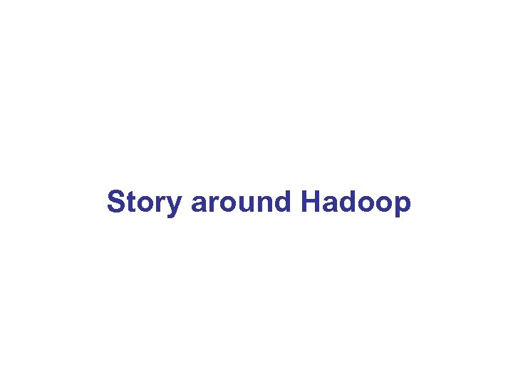 Story around Hadoop