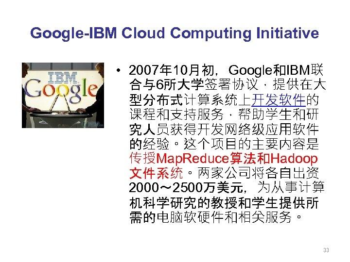 Google-IBM Cloud Computing Initiative • 2007年 10月初,Google和IBM联 合与6所大学签署协议,提供在大 型分布式计算系统上开发软件的 课程和支持服务,帮助学生和研 究人员获得开发网络级应用软件 的经验。这个项目的主要内容是 传授Map. Reduce算法和Hadoop