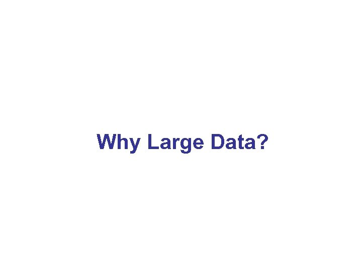 Why Large Data?