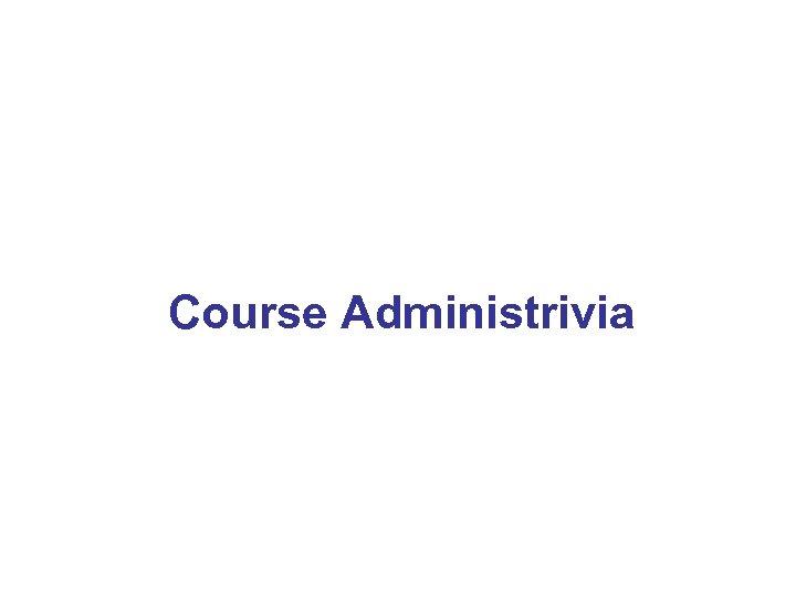 Course Administrivia