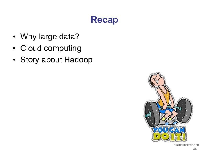 Recap • Why large data? • Cloud computing • Story about Hadoop 44