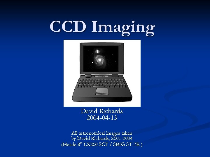 CCD Imaging David Richards 2004 -04 -13 All astronomical images taken by David Richards,