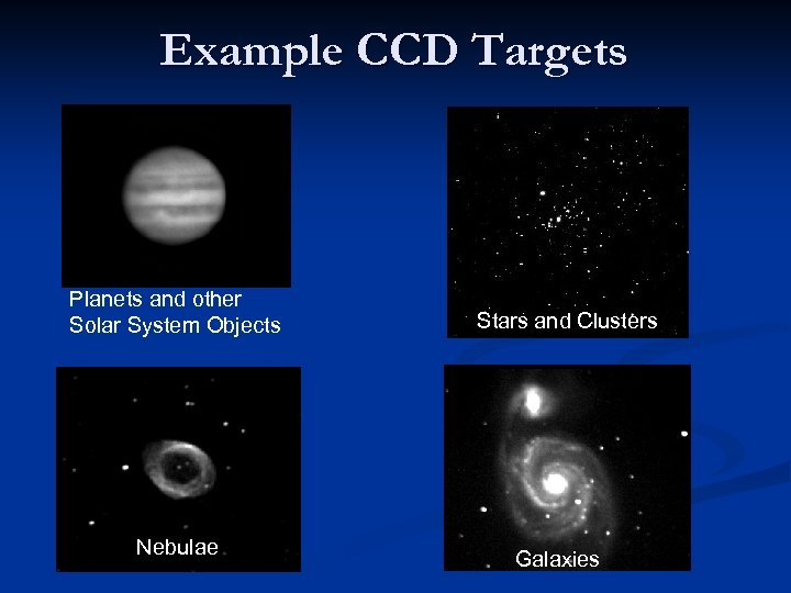 Example CCD Targets Planets and other Solar System Objects Nebulae Stars and Clusters Galaxies