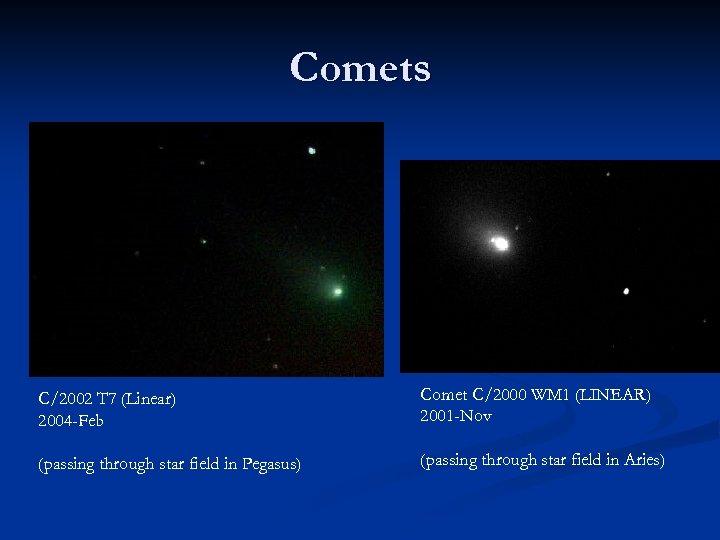 Comets C/2002 T 7 (Linear) 2004 -Feb Comet C/2000 WM 1 (LINEAR) 2001 -Nov