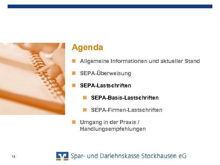Agenda Allgemeine Informationen und aktueller Stand SEPA-Überweisung SEPA-Lastschriften SEPA-Basis-Lastschriften SEPA-Firmen-Lastschriften Umgang in der Praxis