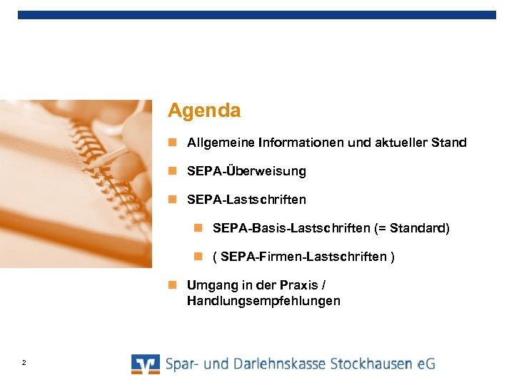 Agenda Allgemeine Informationen und aktueller Stand SEPA-Überweisung SEPA-Lastschriften SEPA-Basis-Lastschriften (= Standard) ( SEPA-Firmen-Lastschriften )