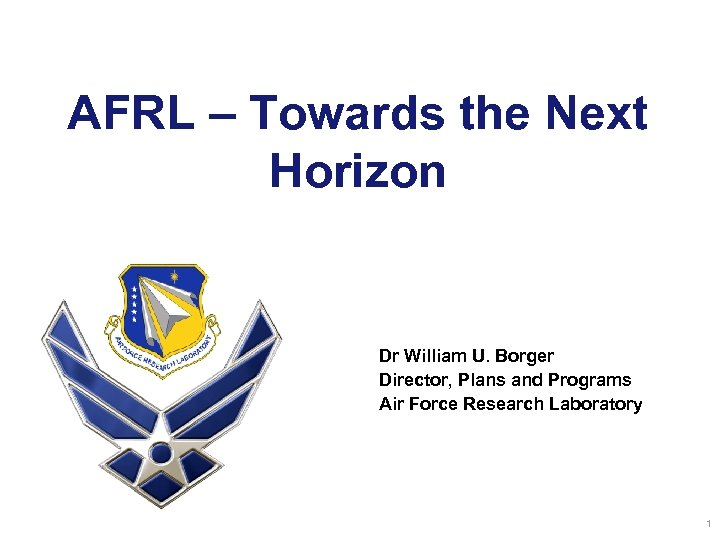 AFRL – Towards the Next Horizon Dr William U. Borger Director, Plans and Programs