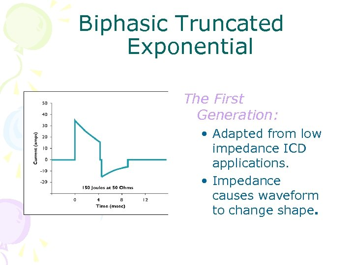 Biphasic Truncated Exponential The First Generation: • Adapted from low impedance ICD applications. •