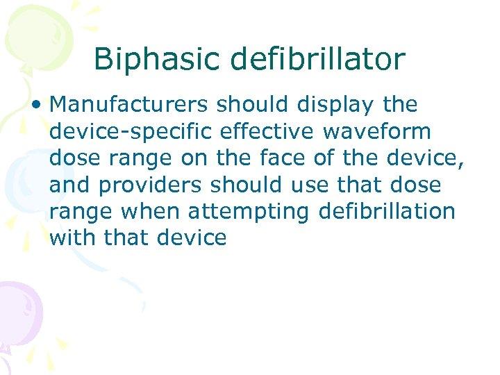 Biphasic defibrillator • Manufacturers should display the device-specific effective waveform dose range on the