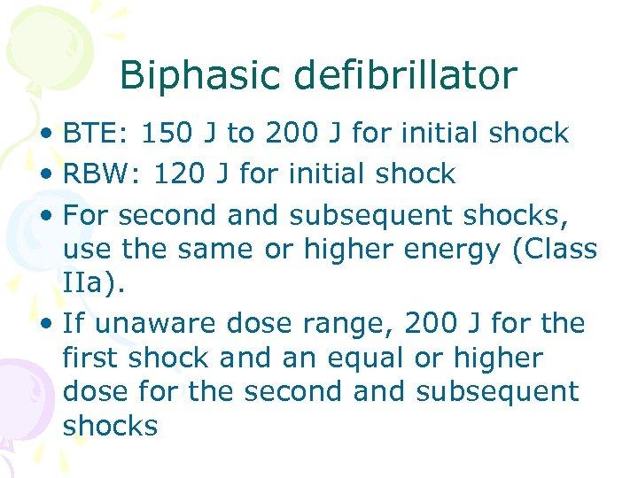 Biphasic defibrillator • BTE: 150 J to 200 J for initial shock • RBW: