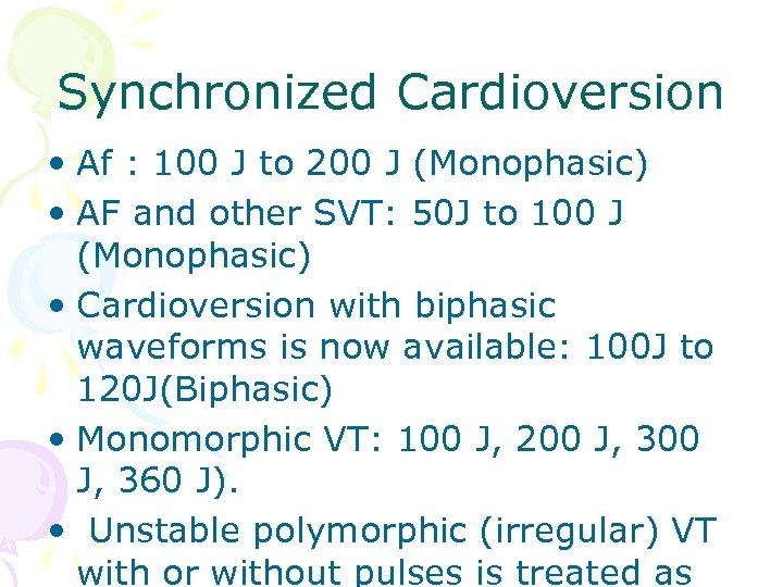 Synchronized Cardioversion • Af : 100 J to 200 J (Monophasic) • AF and