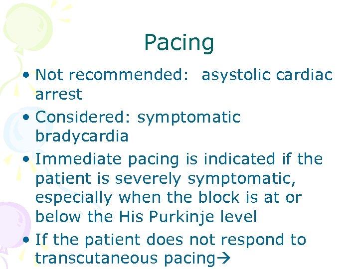 Pacing • Not recommended: asystolic cardiac arrest • Considered: symptomatic bradycardia • Immediate pacing