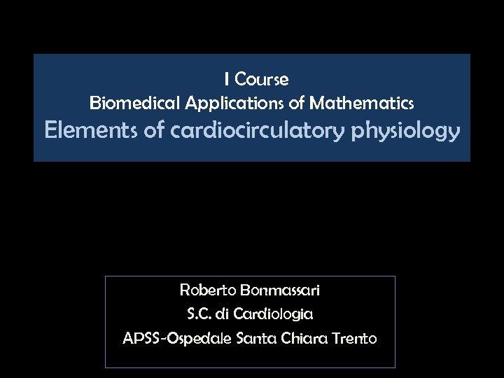 I Course Biomedical Applications of Mathematics Elements of cardiocirculatory physiology Roberto Bonmassari S. C.
