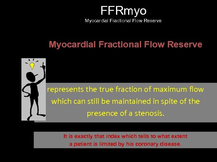 FFRmyo Myocardial Fractional Flow Reserve FFRmyo represents the true fraction of maximum flow which