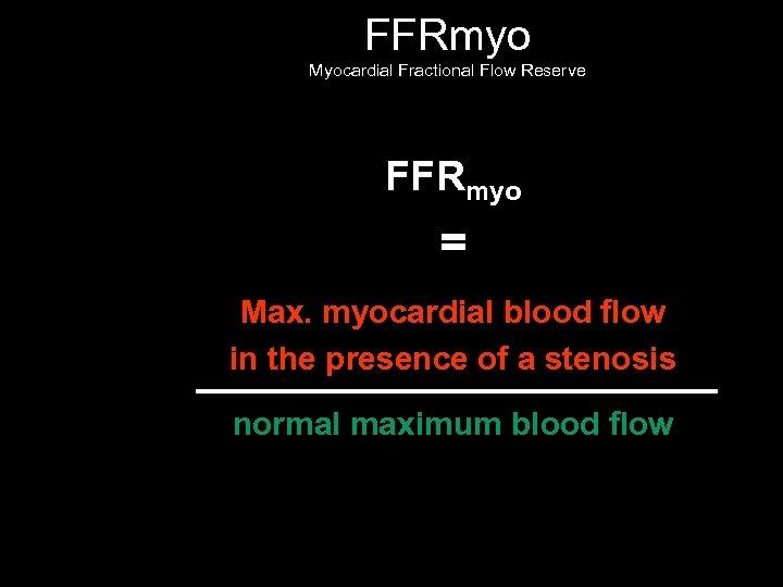 FFRmyo Myocardial Fractional Flow Reserve FFRmyo = Max. myocardial blood flow in the presence
