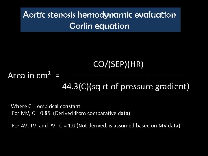 Aortic stenosis hemodynamic evaluation Gorlin equation CO/(SEP)(HR) Area in cm² = --------------------44. 3(C)(sq rt