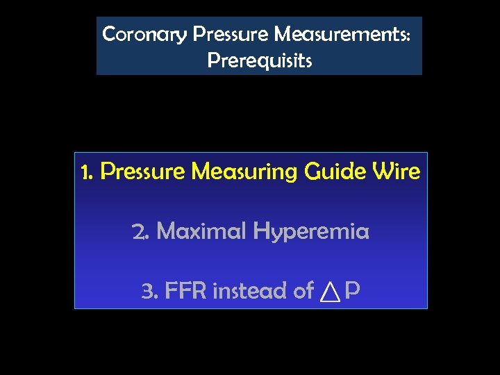 Coronary Pressure Measurements: Prerequisits 1. Pressure Measuring Guide Wire 2. Maximal Hyperemia 3. FFR