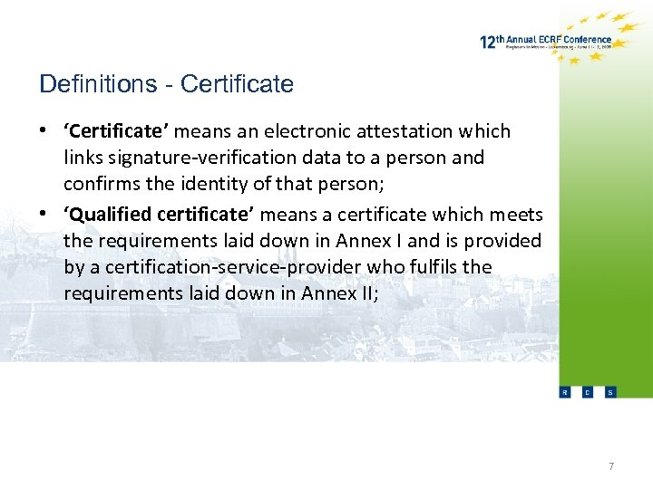 Definitions - Certificate • 'Certificate' means an electronic attestation which links signature-verification data to