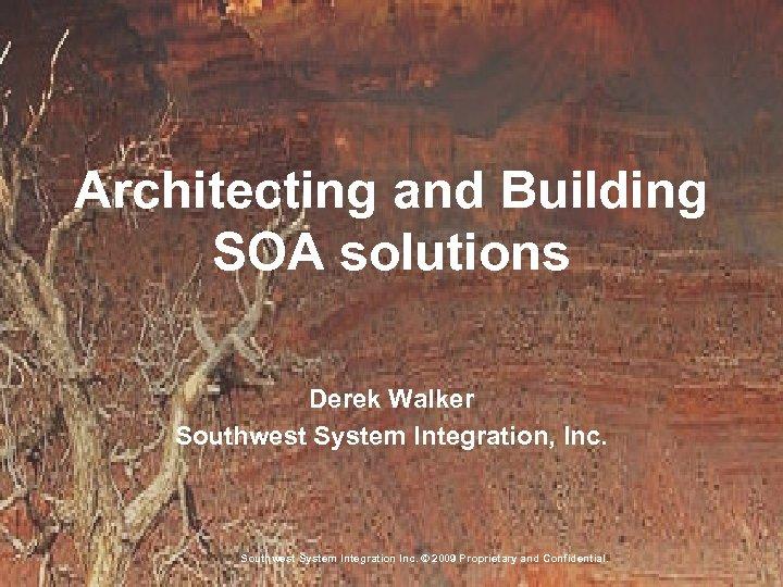 Architecting and Building SOA solutions Derek Walker Southwest System Integration, Inc. Southwest System Integration