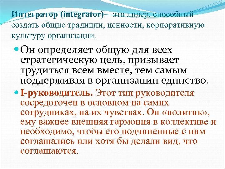 Интегратор (integrator) – это лидер, способный создать общие традиции, ценности, корпоративную культуру организации. Он