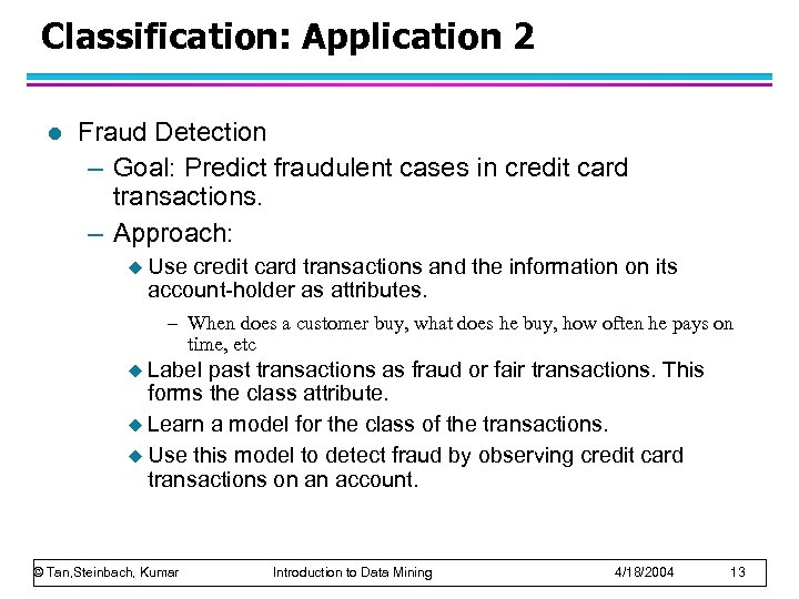Classification: Application 2 l Fraud Detection – Goal: Predict fraudulent cases in credit card