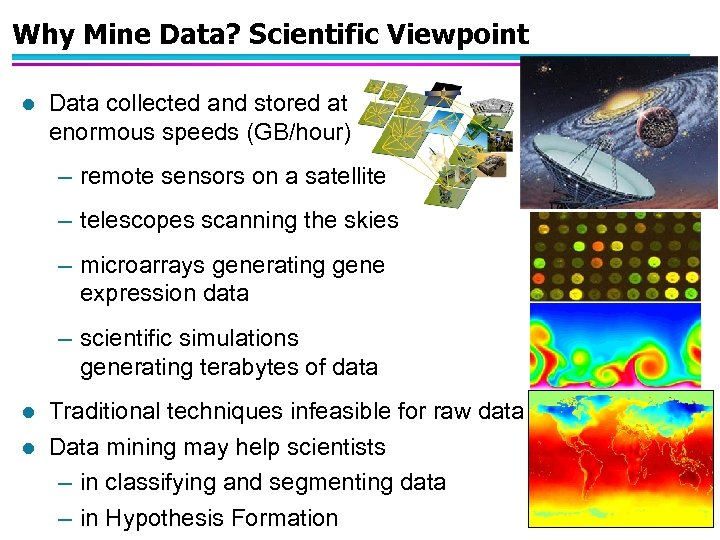Why Mine Data? Scientific Viewpoint l Data collected and stored at enormous speeds (GB/hour)