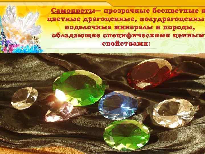 Самоцветы— прозрачные бесцветные и цветные драгоценные, полудрагоценные поделочные минералы и породы, обладающие специфическими ценными