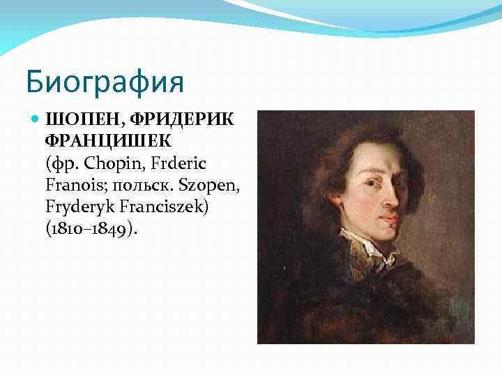 Биография ШОПЕН, ФРИДЕРИК ФРАНЦИШЕК (фр. Chopin, Frderic Franois; польск. Szopen, Fryderyk Franciszek) (1810– 1849).