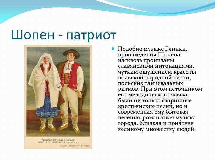 Шопен - патриот Подобно музыке Глинки, произведения Шопена насквозь пронизаны славянскими интонациями, чутким ощущением