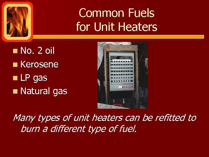Common Fuels for Unit Heaters n No. 2 oil n Kerosene n LP gas