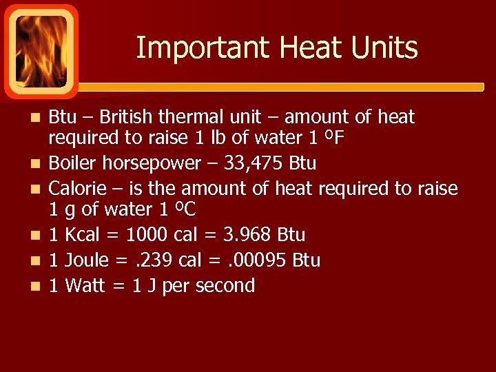 Important Heat Units n n n Btu – British thermal unit – amount of