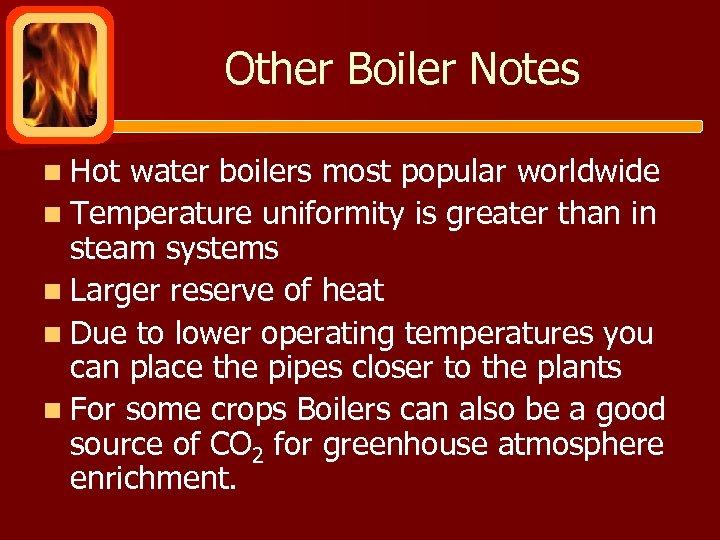 Other Boiler Notes n Hot water boilers most popular worldwide n Temperature uniformity is