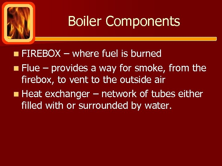 Boiler Components n FIREBOX – where fuel is burned n Flue – provides a