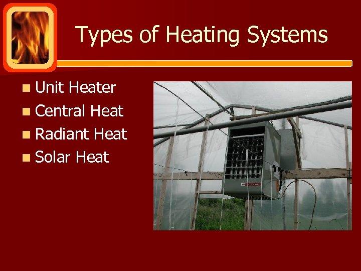 Types of Heating Systems n Unit Heater n Central Heat n Radiant Heat n