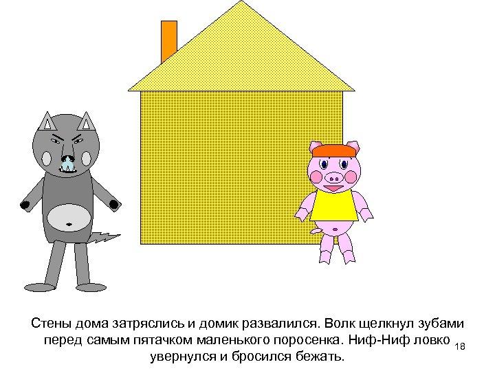 Стены дома затряслись и домик развалился. Волк щелкнул зубами перед самым пятачком маленького поросенка.