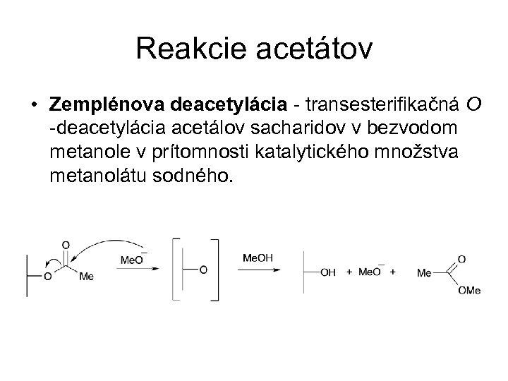 Reakcie acetátov • Zemplénova deacetylácia - transesterifikačná O -deacetylácia acetálov sacharidov v bezvodom metanole