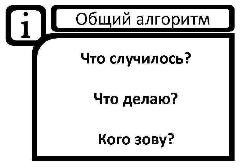 i Общий алгоритм Что случилось? Что делаю? Кого зову?