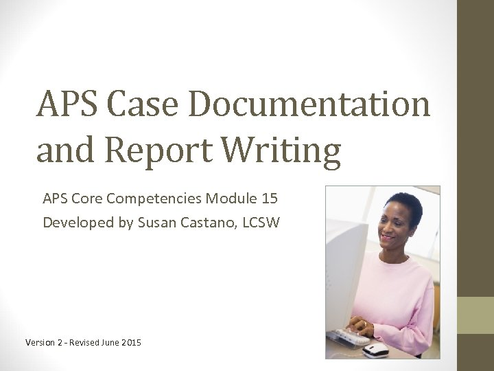 APS Case Documentation and Report Writing APS Core Competencies Module 15 Developed by Susan