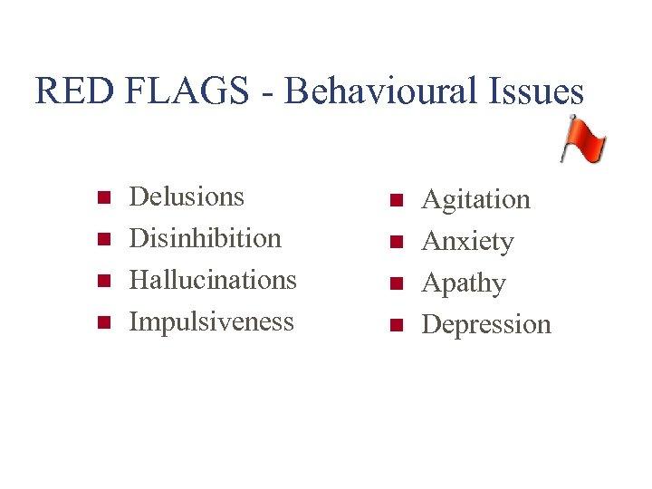 RED FLAGS - Behavioural Issues n n Delusions Disinhibition Hallucinations Impulsiveness n n Agitation