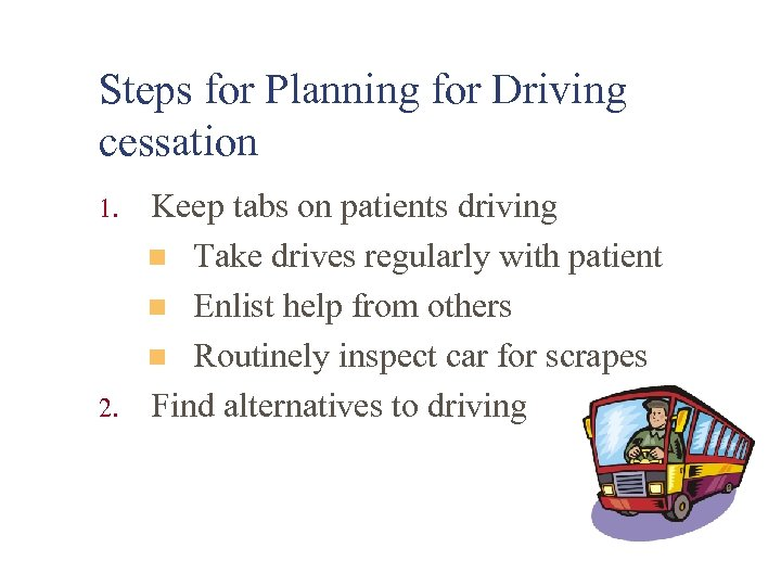 Steps for Planning for Driving cessation 1. 2. Keep tabs on patients driving n