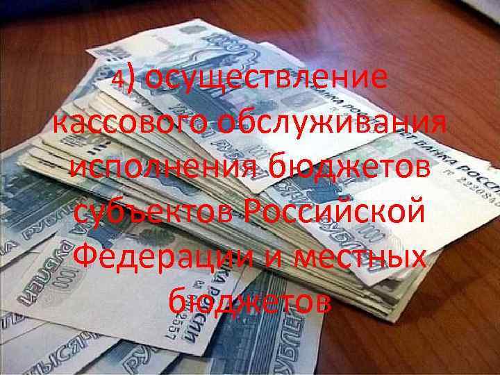 4) осуществление кассового обслуживания исполнения бюджетов субъектов Российской Федерации и местных бюджетов