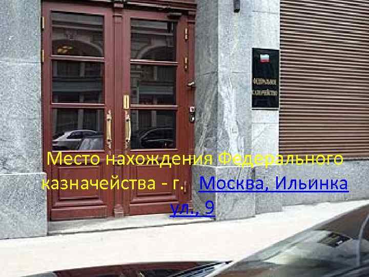 Место нахождения Федерального казначейства - г. Москва, Ильинка ул. , 9
