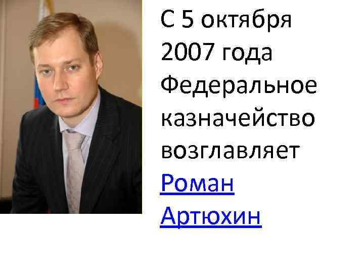 С 5 октября 2007 года Федеральное казначейство возглавляет Роман Артюхин