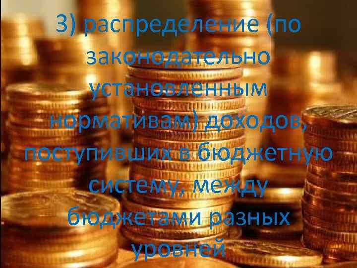3) распределение (по законодательно установленным нормативам) доходов, поступивших в бюджетную систему, между бюджетами разных