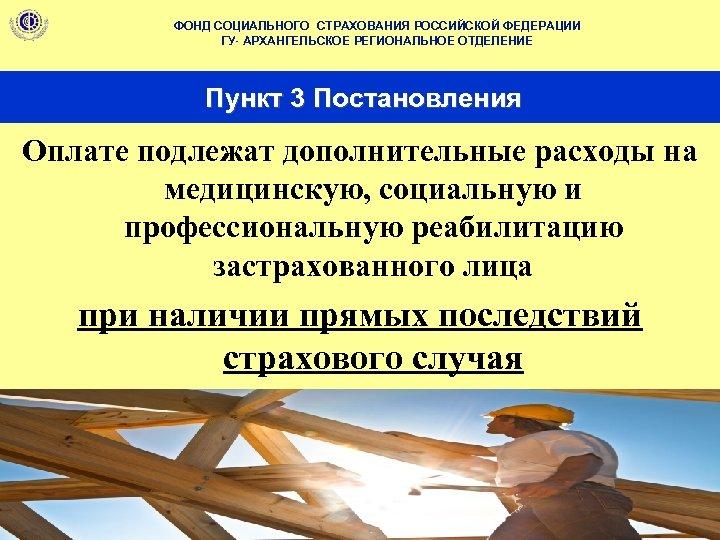 ФОНД СОЦИАЛЬНОГО СТРАХОВАНИЯ РОССИЙСКОЙ ФЕДЕРАЦИИ ГУ- АРХАНГЕЛЬСКОЕ РЕГИОНАЛЬНОЕ ОТДЕЛЕНИЕ Пункт 3 Постановления Оплате подлежат